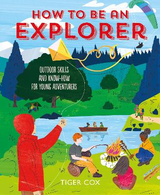 How To Be An Explorer: Outdoor Skills and Know-How for Young Adventurers