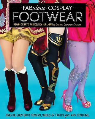 Fabulous Cosplay Footwear: Create Easy Boot Covers, Shoes & Tights for Any Costume
