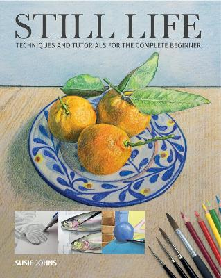 Still Life: Techniques and Tutorials for the Complete Beginner