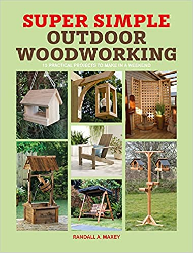 Super Simple Outdoor Woodworking: 15 practical projects to make in a weekend
