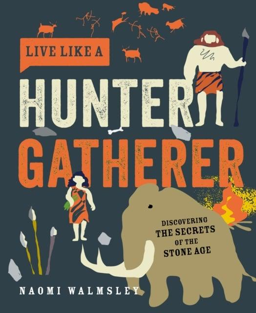 Live Like a Hunter Gatherer: Discovering the Secrets of the Stone Age