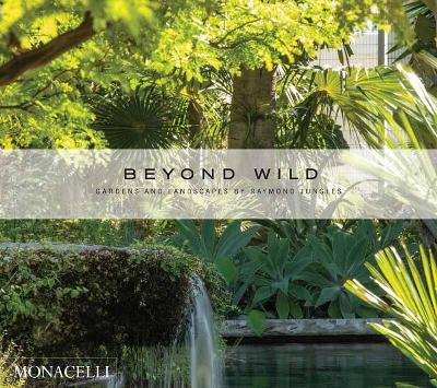 Beyond Wild: Gardens and Landscapes by Raymond Jungles: Gardens and Landscapes by Raymond Jungles