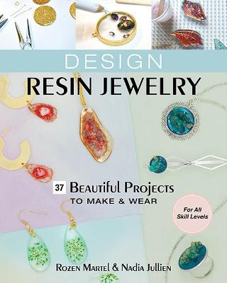 Design Resin Jewelry: 37 Beautiful Projects to Make & Wear; for All Skill Levels
