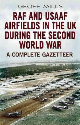 RAF and USAAF Airfields in the UK During the Second World War: A Complete Gazetteer