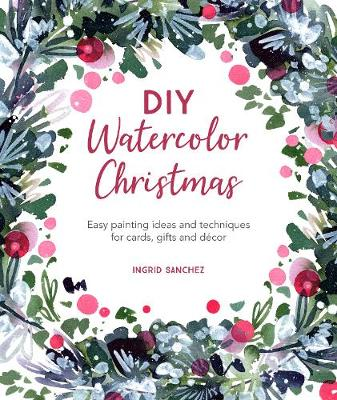 DIY Watercolor Christmas: Easy painting ideas and techniques for cards, gifts and decor